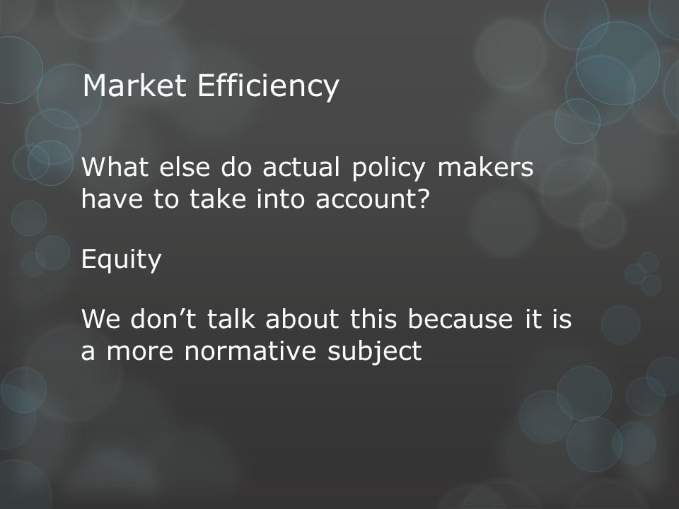 Market Efficiency What else do actual policy makers have to take into account? Equity We dont talk about this because it is a more normative subject