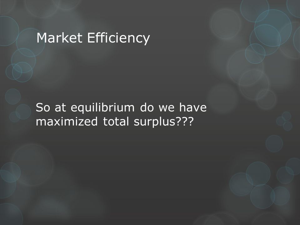 Market Efficiency So at equilibrium do we have maximized total surplus???