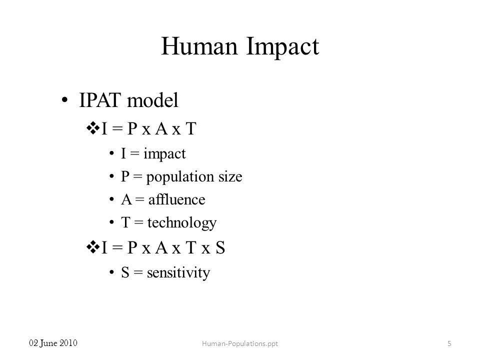 Human Impact IPAT model I = P x A x T I = impact P = population size A = affluence T = technology I = P x A x T x S S = sensitivity 02 June 2010 Human