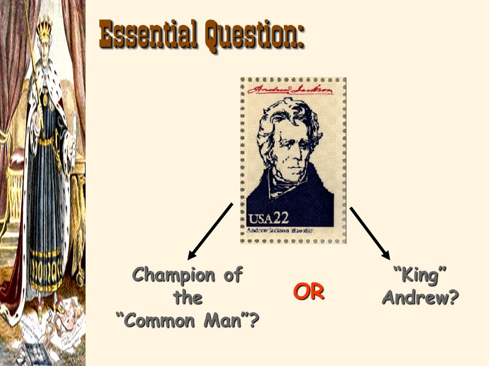 Essential Question: Champion of the Common Man? King Andrew? OR