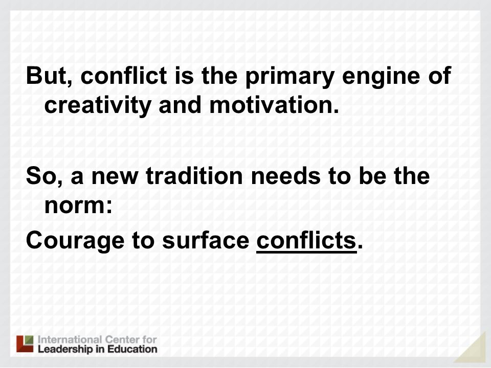 But, conflict is the primary engine of creativity and motivation.