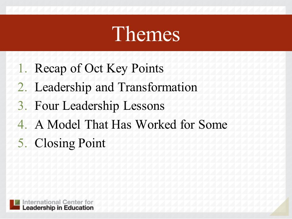 Themes 1.Recap of Oct Key Points 2.Leadership and Transformation 3.Four Leadership Lessons 4.A Model That Has Worked for Some 5.Closing Point