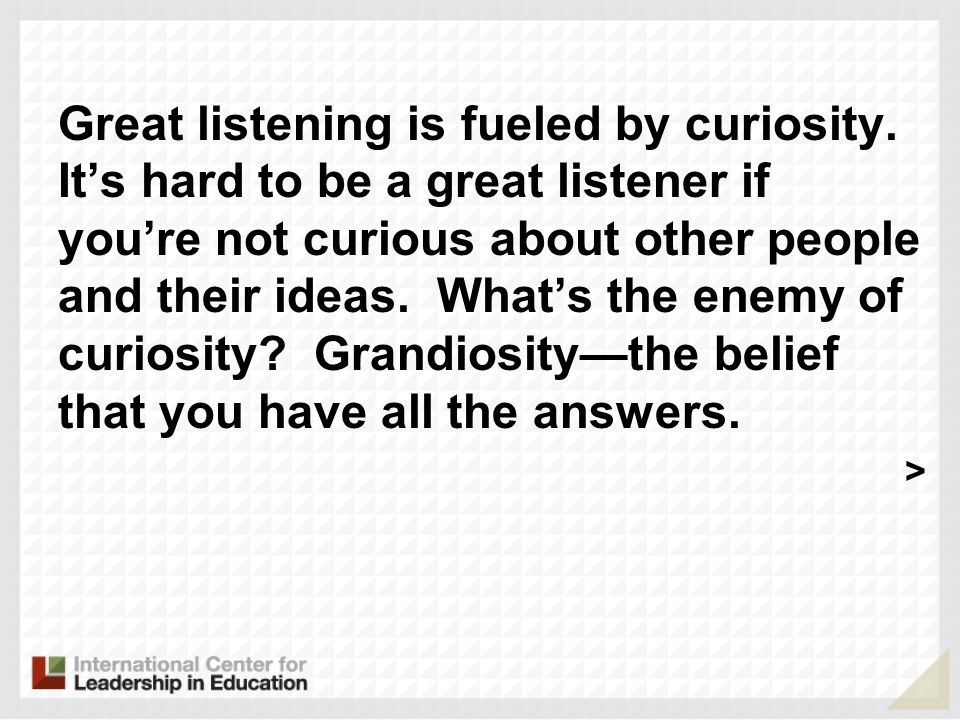 Great listening is fueled by curiosity.