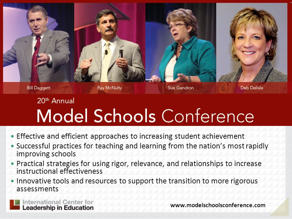 Effective and efficient approaches to increasing student achievement Successful practices for teaching and learning from the nations most rapidly improving schools Practical strategies for using rigor, relevance, and relationships to increase instructional effectiveness Innovative tools and resources to support the transition to more rigorous assessments www.modelschoolsconference.com