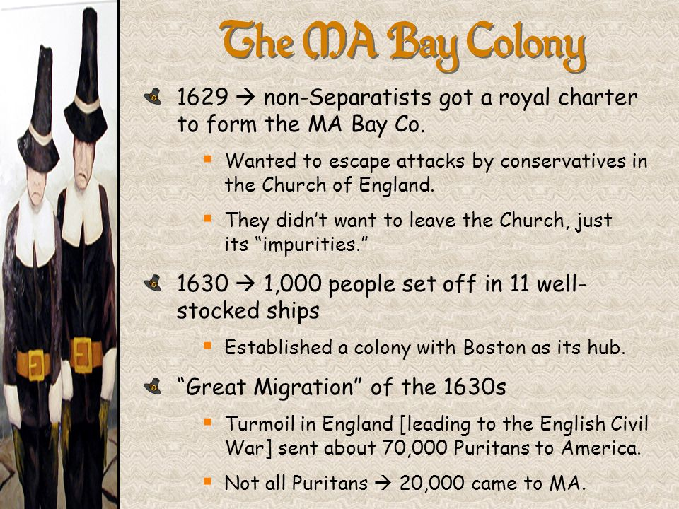 The MA Bay Colony 1629 non-Separatists got a royal charter to form the MA Bay Co. Wanted to escape attacks by conservatives in the Church of England.
