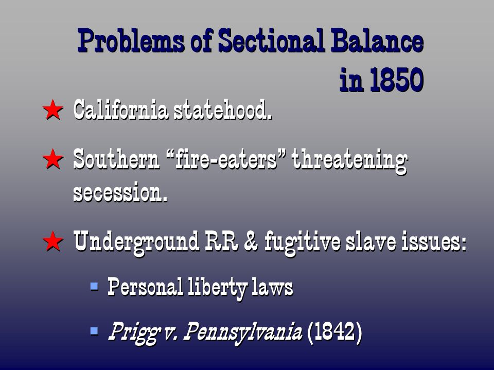 Problems of Sectional Balance in 1850 California statehood. Southern fire-eaters threatening secession. Underground RR & fugitive slave issues: Person