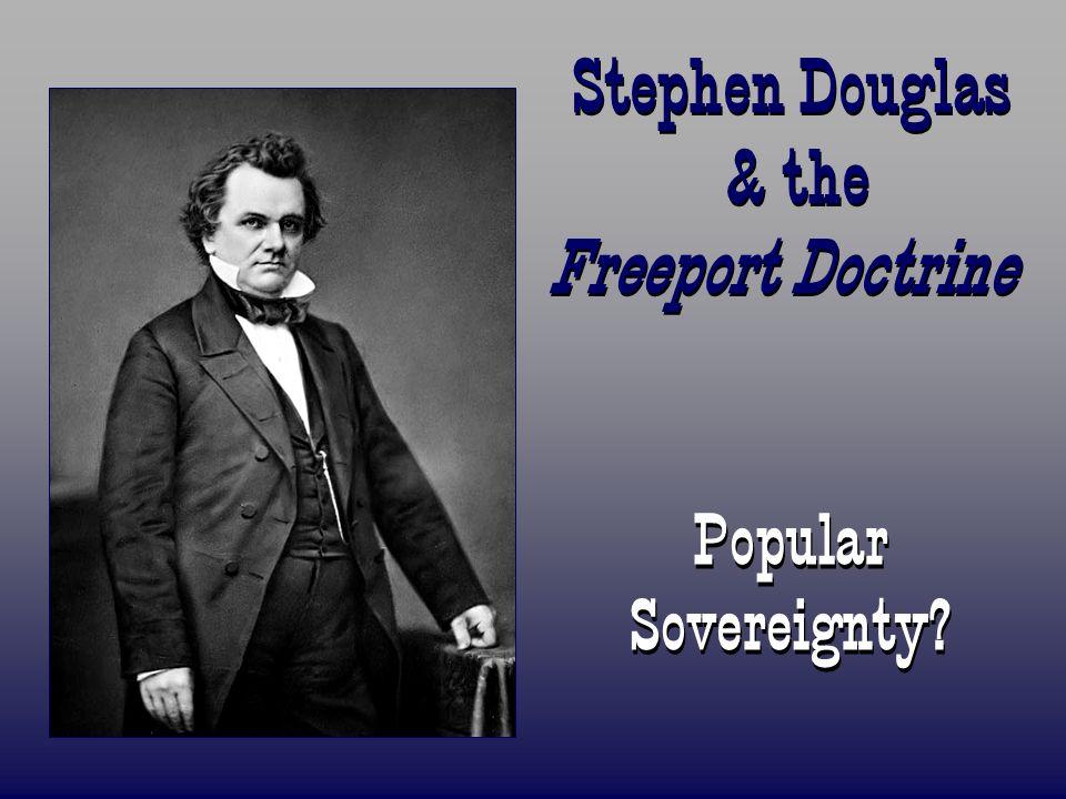 Stephen Douglas & the Freeport Doctrine Popular Sovereignty?