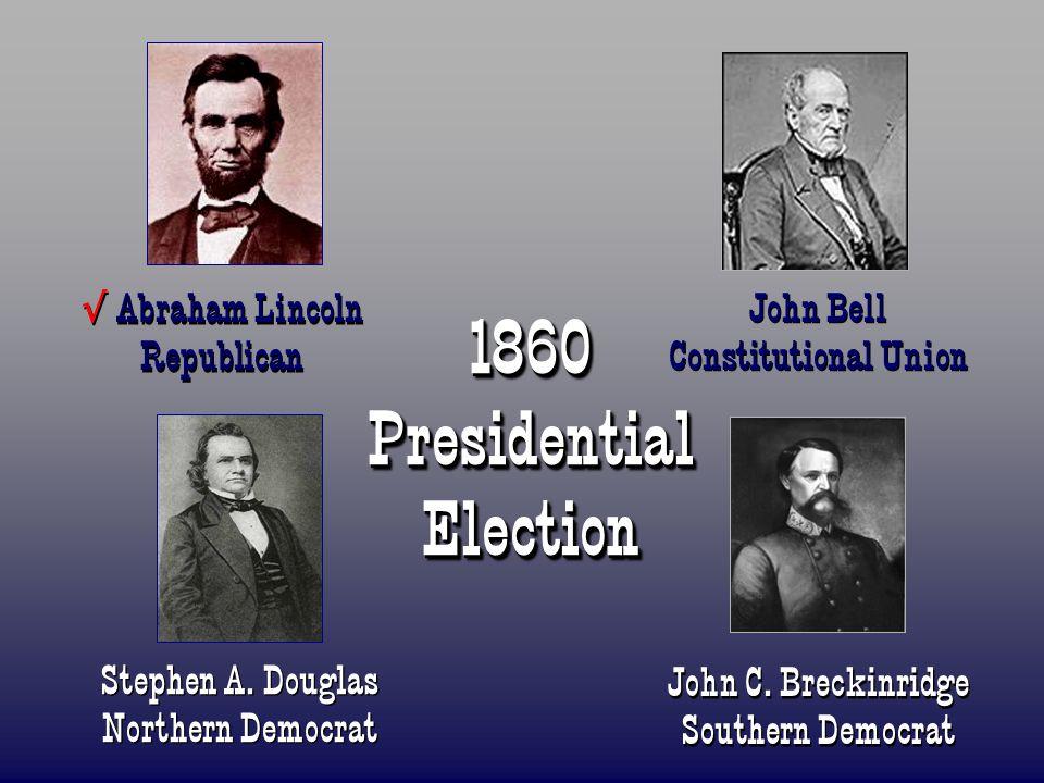 1860 Presidential Election Abraham Lincoln Republican John Bell Constitutional Union Stephen A. Douglas Northern Democrat John C. Breckinridge Souther
