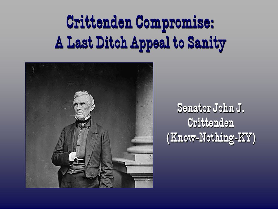 Crittenden Compromise: A Last Ditch Appeal to Sanity Senator John J. Crittenden (Know-Nothing-KY)