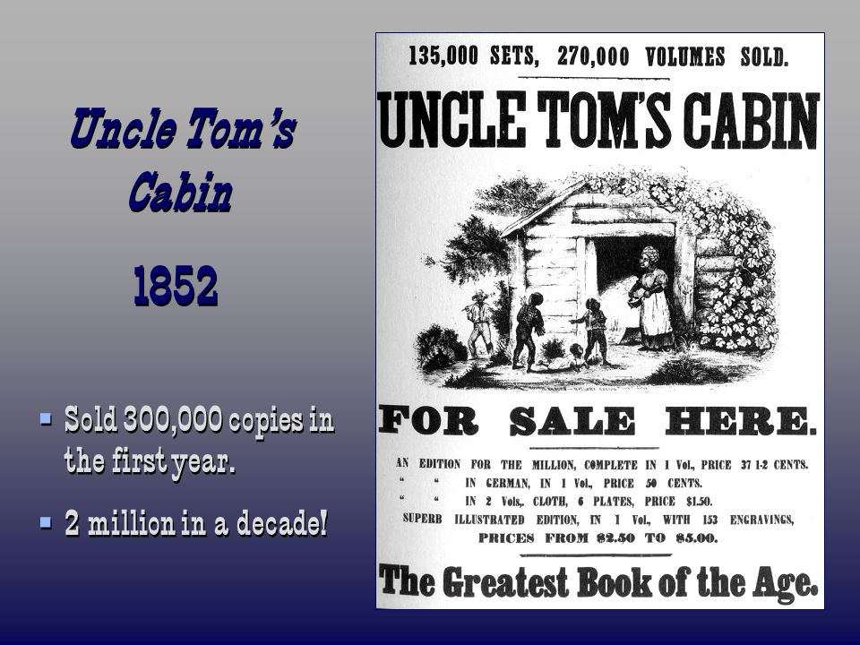Uncle Toms Cabin 1852 Uncle Toms Cabin 1852 Sold 300,000 copies in the first year. 2 million in a decade! Sold 300,000 copies in the first year. 2 mil