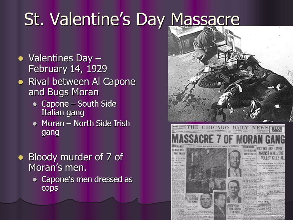 St. Valentines Day Massacre Valentines Day – February 14, 1929 Valentines Day – February 14, 1929 Rival between Al Capone and Bugs Moran Rival between