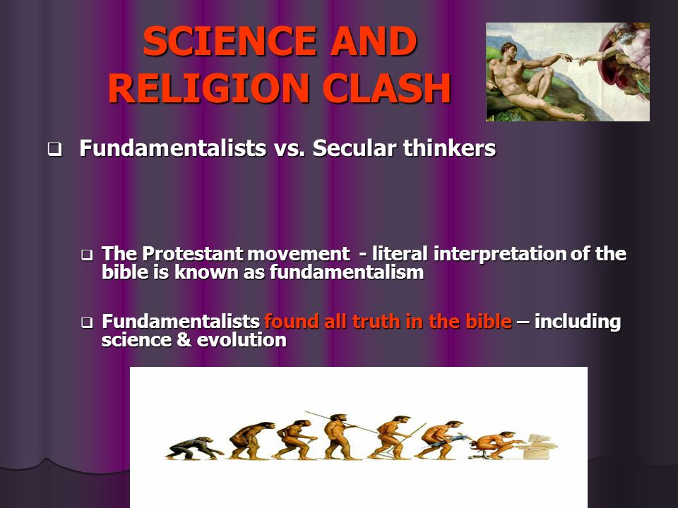SCIENCE AND RELIGION CLASH Fundamentalists vs. Secular thinkers Fundamentalists vs. Secular thinkers The Protestant movement - literal interpretation