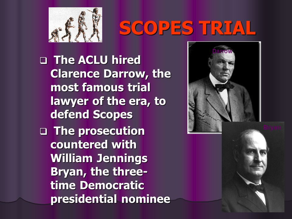 SCOPES TRIAL The ACLU hired Clarence Darrow, the most famous trial lawyer of the era, to defend Scopes The ACLU hired Clarence Darrow, the most famous