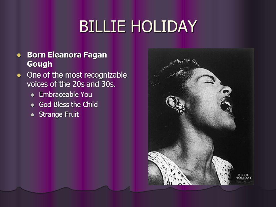 BILLIE HOLIDAY Born Eleanora Fagan Gough Born Eleanora Fagan Gough One of the most recognizable voices of the 20s and 30s. One of the most recognizabl