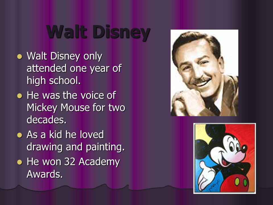 Walt Disney Walt Disney only attended one year of high school. Walt Disney only attended one year of high school. He was the voice of Mickey Mouse for