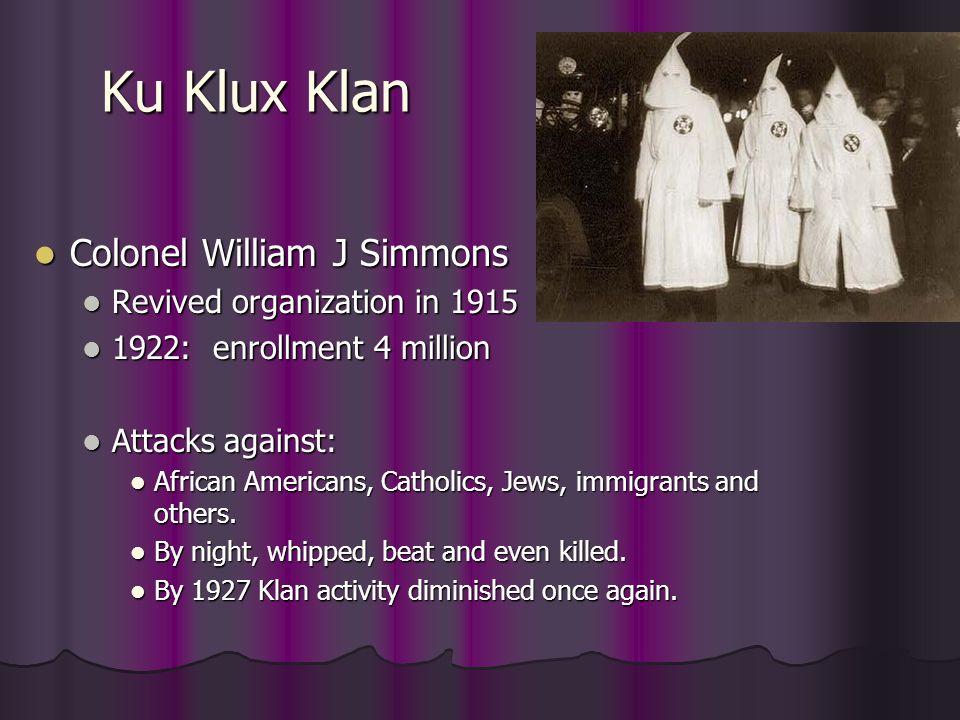 Ku Klux Klan Colonel William J Simmons Colonel William J Simmons Revived organization in 1915 Revived organization in 1915 1922: enrollment 4 million