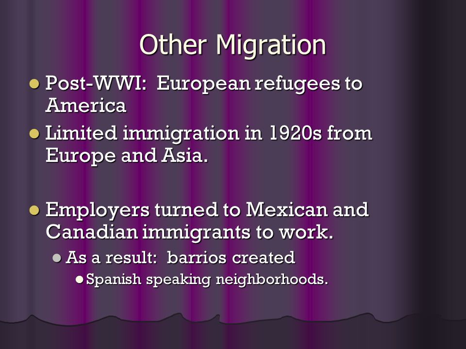 Other Migration Post-WWI: European refugees to America Post-WWI: European refugees to America Limited immigration in 1920s from Europe and Asia. Limit
