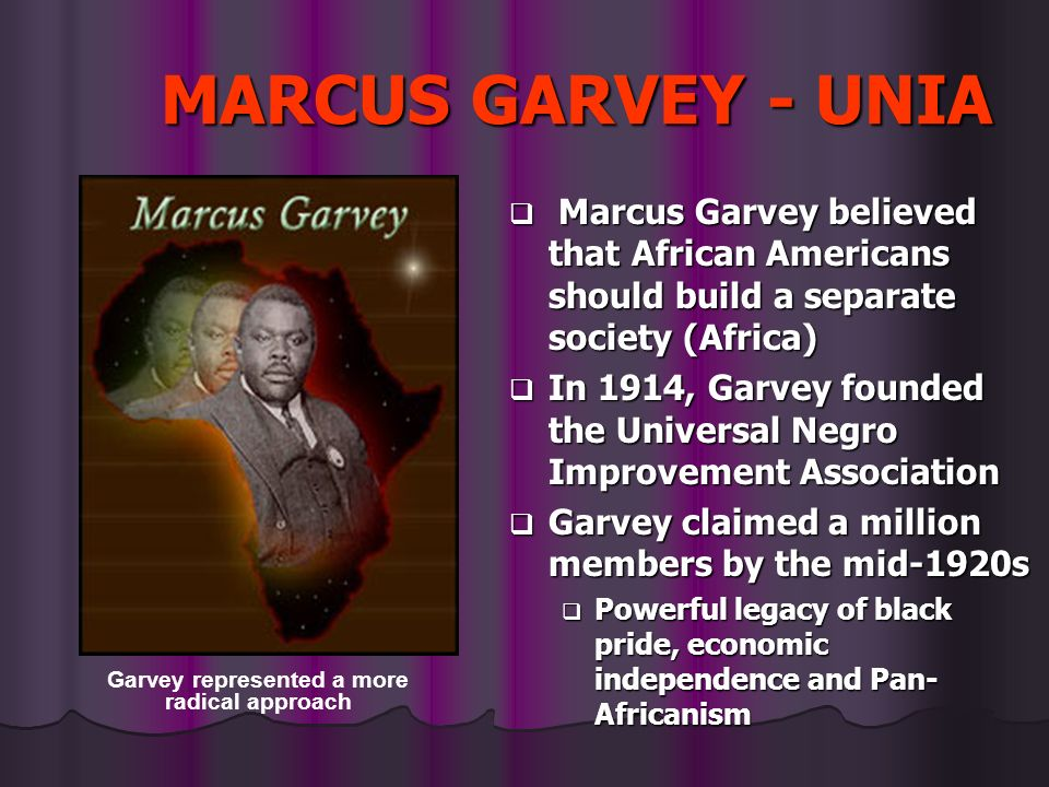 MARCUS GARVEY - UNIA Marcus Garvey believed that African Americans should build a separate society (Africa) Marcus Garvey believed that African Americ