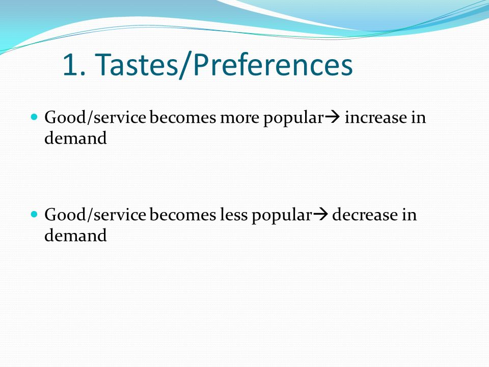 1. Tastes/Preferences Good/service becomes more popular increase in demand Good/service becomes less popular decrease in demand