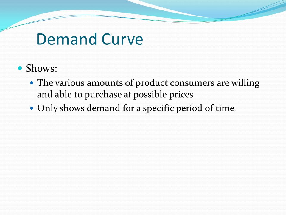 Demand Curve Shows: The various amounts of product consumers are willing and able to purchase at possible prices Only shows demand for a specific period of time