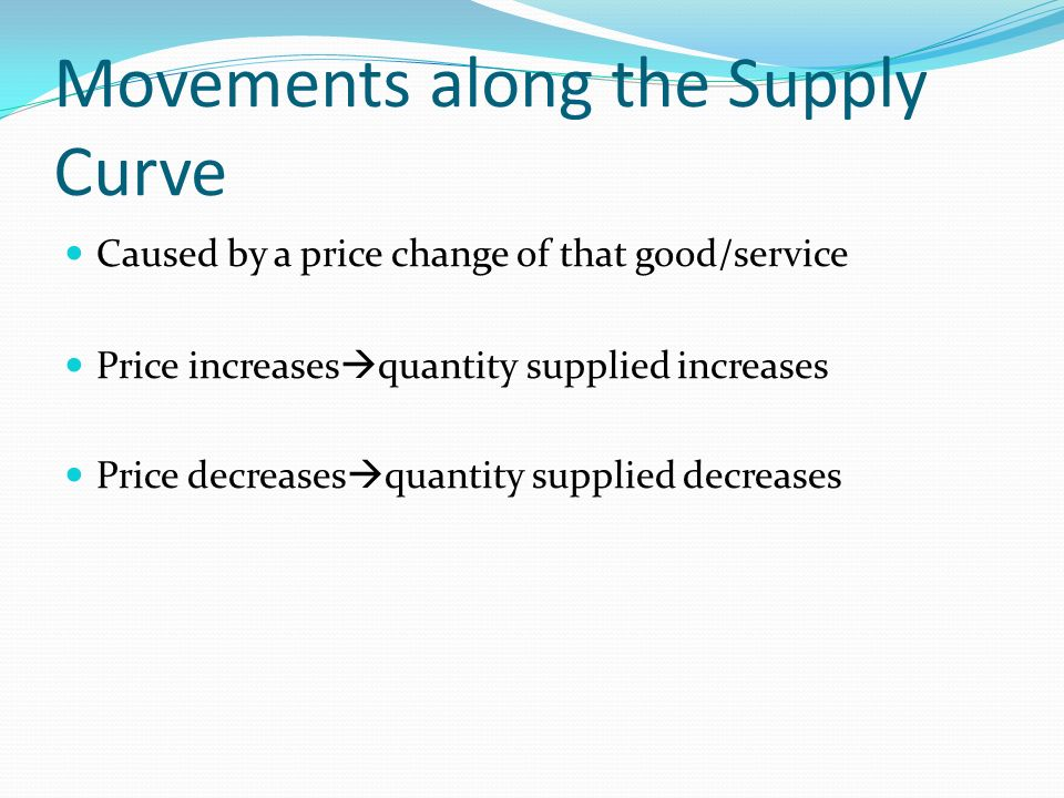 Movements along the Supply Curve Caused by a price change of that good/service Price increases quantity supplied increases Price decreases quantity su