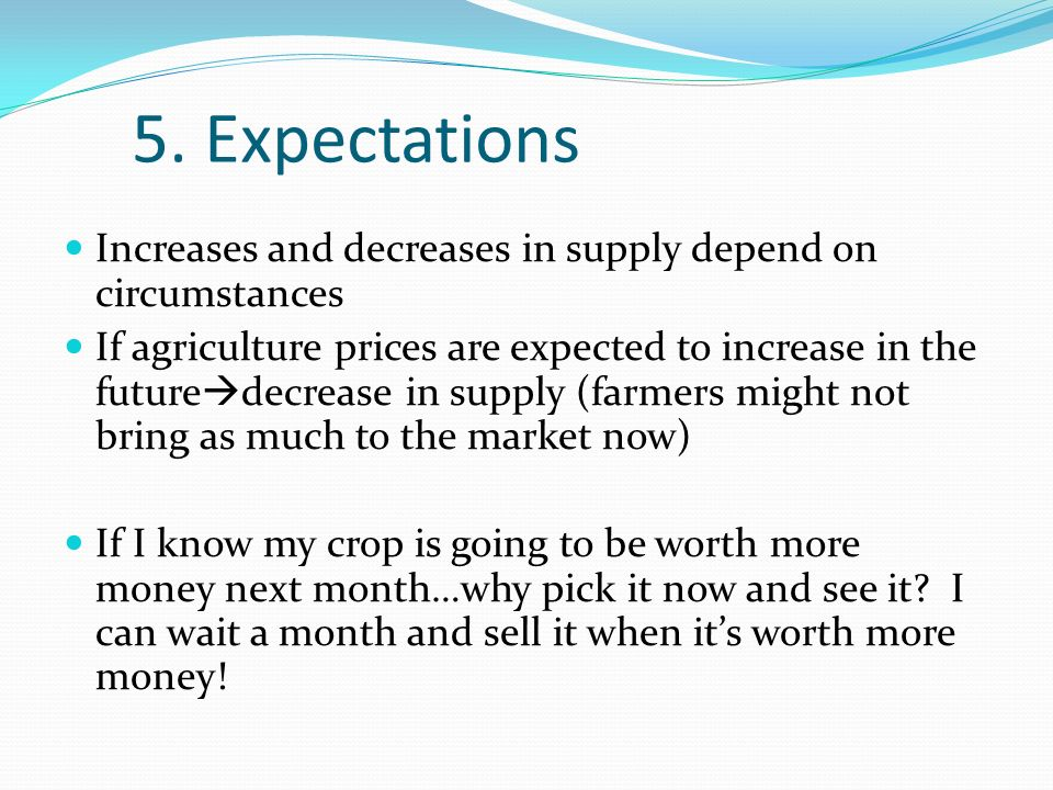 5. Expectations Increases and decreases in supply depend on circumstances If agriculture prices are expected to increase in the future decrease in sup