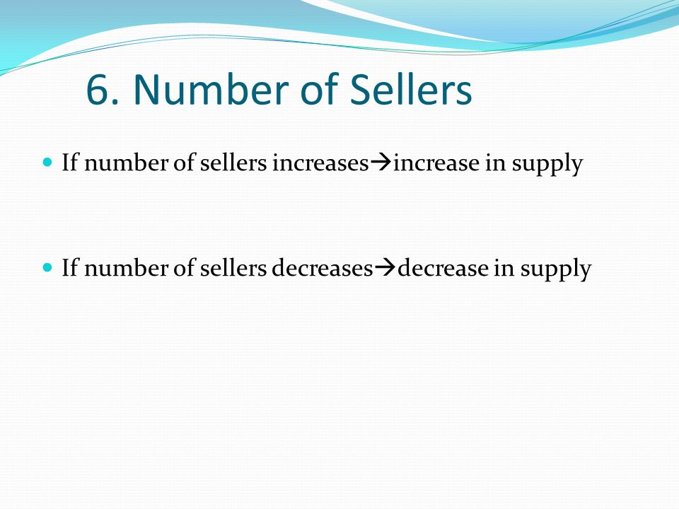 6. Number of Sellers If number of sellers increases increase in supply If number of sellers decreases decrease in supply