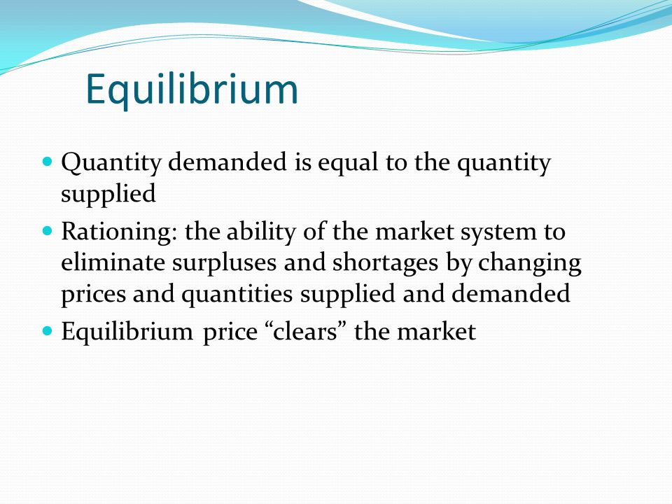 Equilibrium Quantity demanded is equal to the quantity supplied Rationing: the ability of the market system to eliminate surpluses and shortages by changing prices and quantities supplied and demanded Equilibrium price clears the market