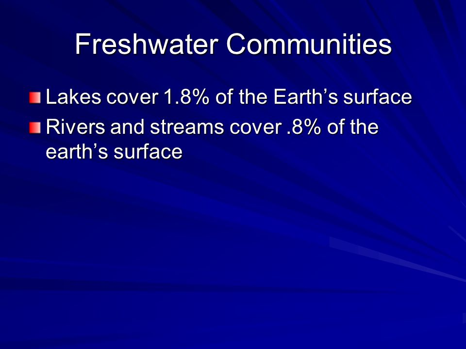 Freshwater Communities Lakes cover 1.8% of the Earths surface Rivers and streams cover.8% of the earths surface