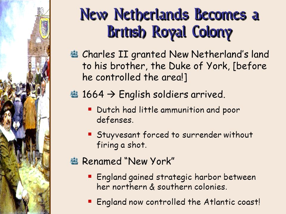New Netherlands Becomes a British Royal Colony Charles II granted New Netherlands land to his brother, the Duke of York, [before he controlled the are