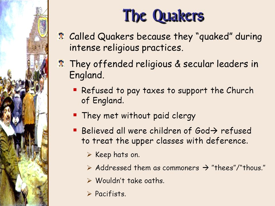 The Quakers Called Quakers because they quaked during intense religious practices. They offended religious & secular leaders in England. Refused to pa