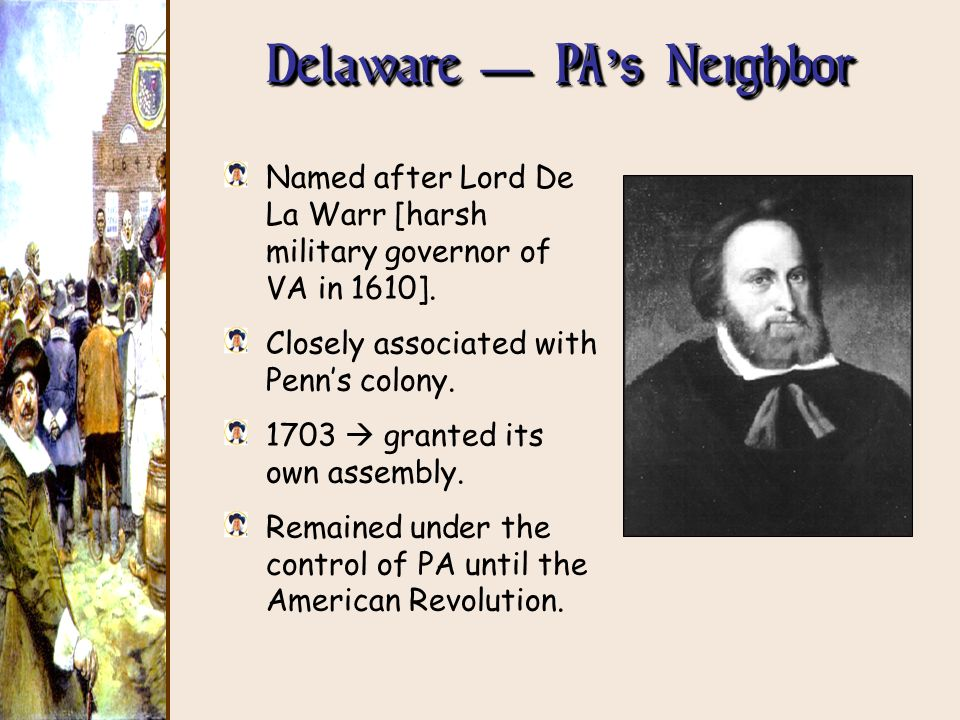 Delaware PA s Neighbor Named after Lord De La Warr [harsh military governor of VA in 1610]. Closely associated with Penns colony. 1703 granted its own