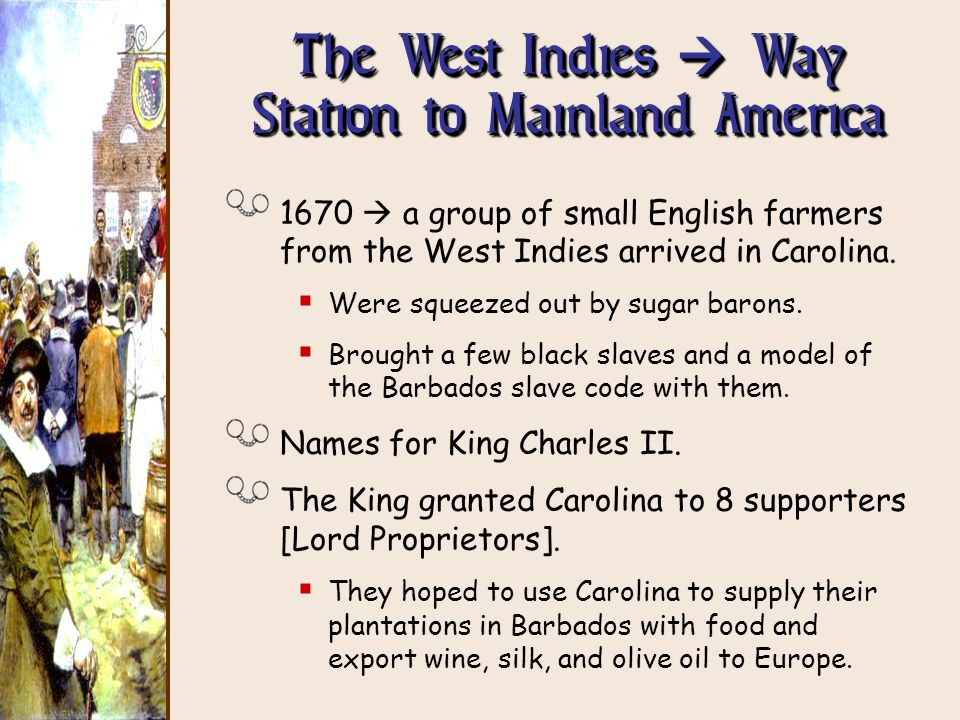 The West Indies Way Station to Mainland America 1670 a group of small English farmers from the West Indies arrived in Carolina. Were squeezed out by s