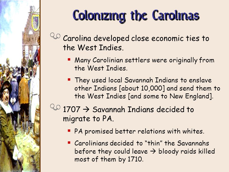 Colonizing the Carolinas Carolina developed close economic ties to the West Indies. Many Carolinian settlers were originally from the West Indies. The