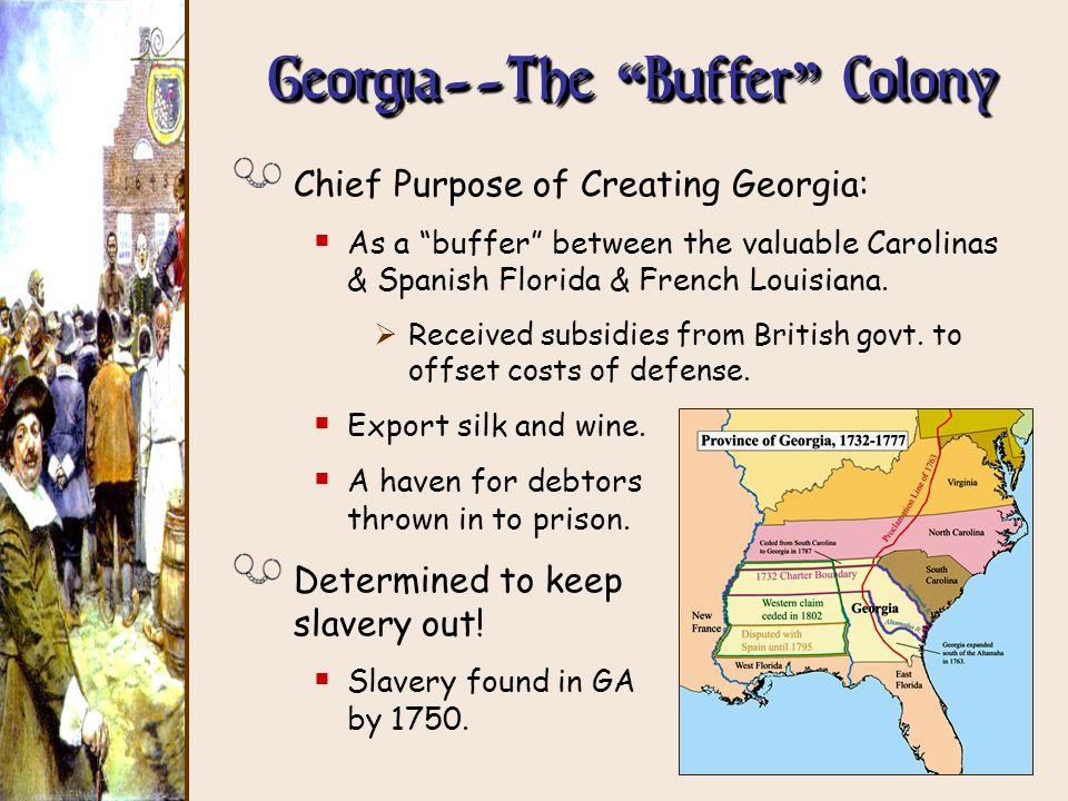 Georgia--The Buffer Colony Chief Purpose of Creating Georgia: As a buffer between the valuable Carolinas & Spanish Florida & French Louisiana. Receive