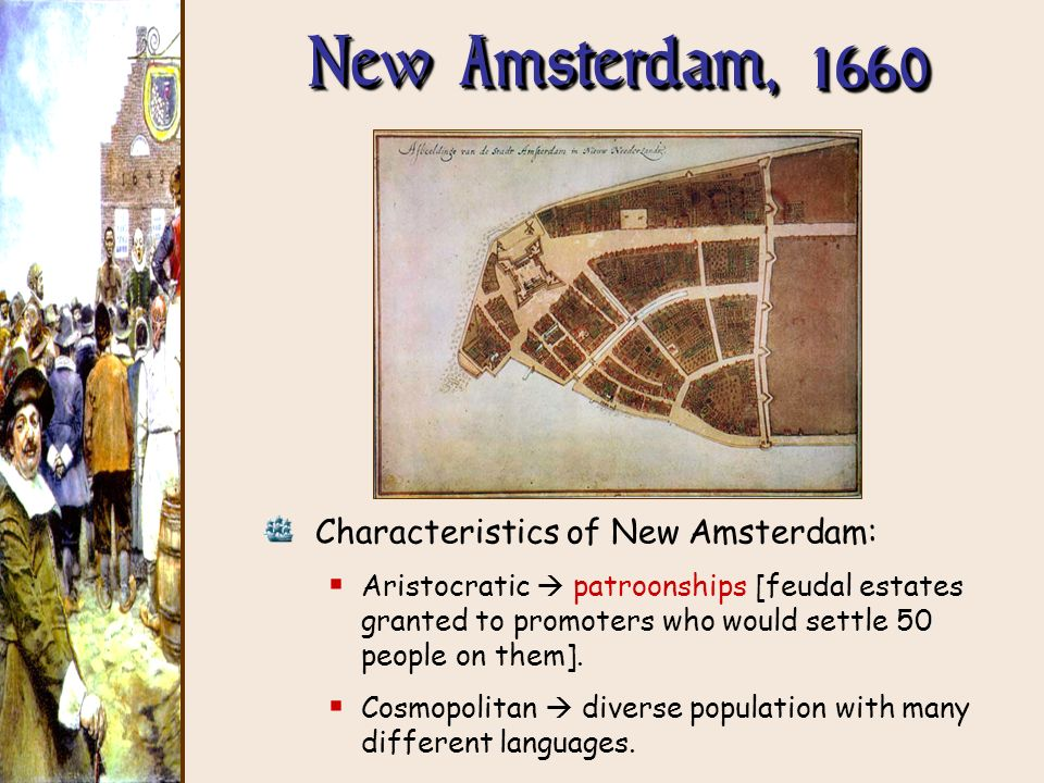 New Amsterdam, 1660 Characteristics of New Amsterdam: Aristocratic patroonships [feudal estates granted to promoters who would settle 50 people on the