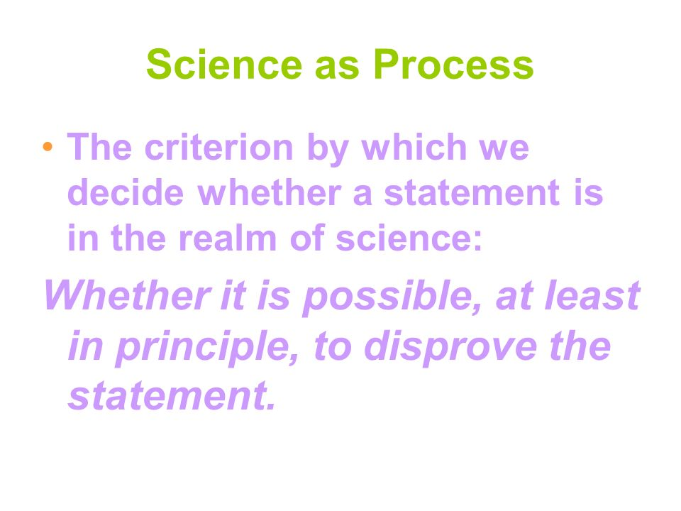 Science as Process The criterion by which we decide whether a statement is in the realm of science: Whether it is possible, at least in principle, to