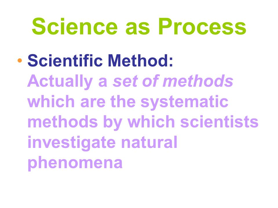 Science as Process Scientific Method: Actually a set of methods which are the systematic methods by which scientists investigate natural phenomena