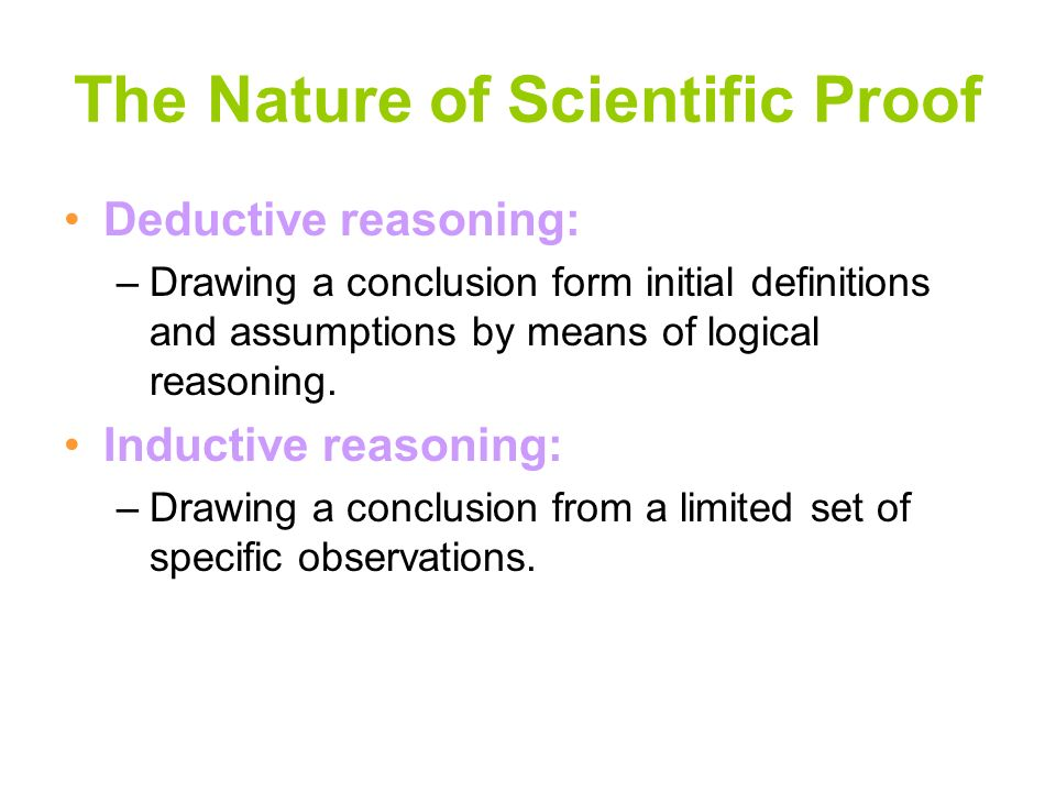 The Nature of Scientific Proof Deductive reasoning: –Drawing a conclusion form initial definitions and assumptions by means of logical reasoning. Indu