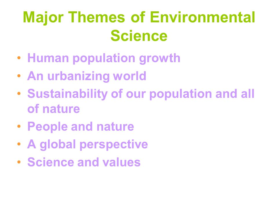 Major Themes of Environmental Science Human population growth An urbanizing world Sustainability of our population and all of nature People and nature