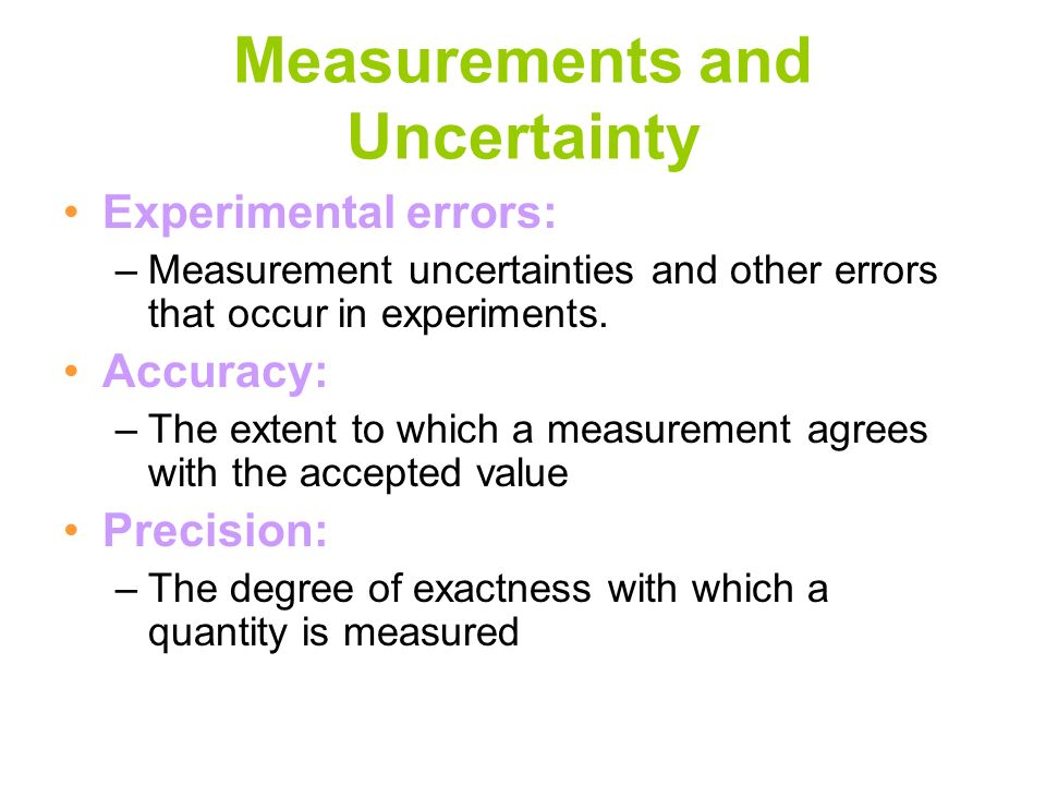 Measurements and Uncertainty Experimental errors: –Measurement uncertainties and other errors that occur in experiments. Accuracy: –The extent to whic