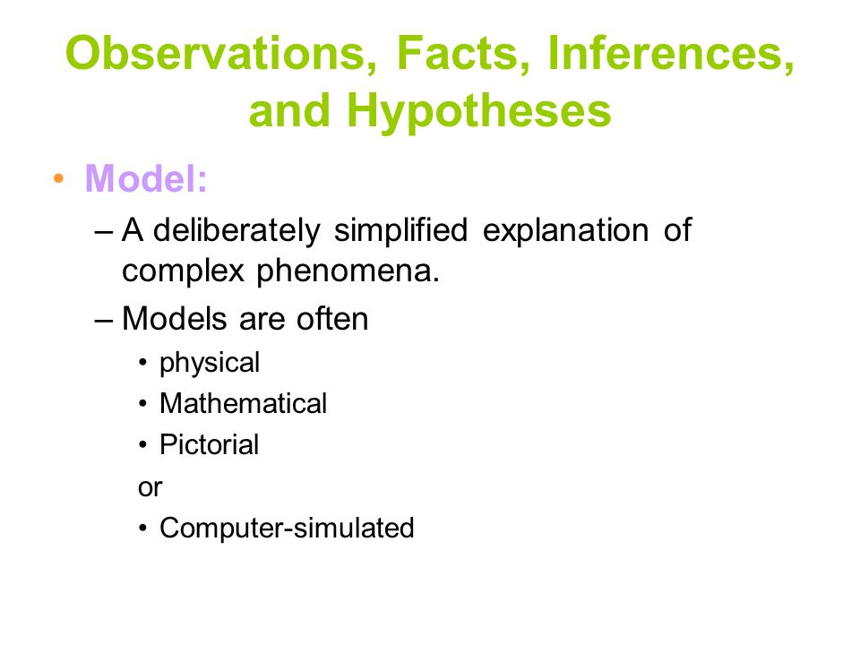 Observations, Facts, Inferences, and Hypotheses Model: –A deliberately simplified explanation of complex phenomena. –Models are often physical Mathema
