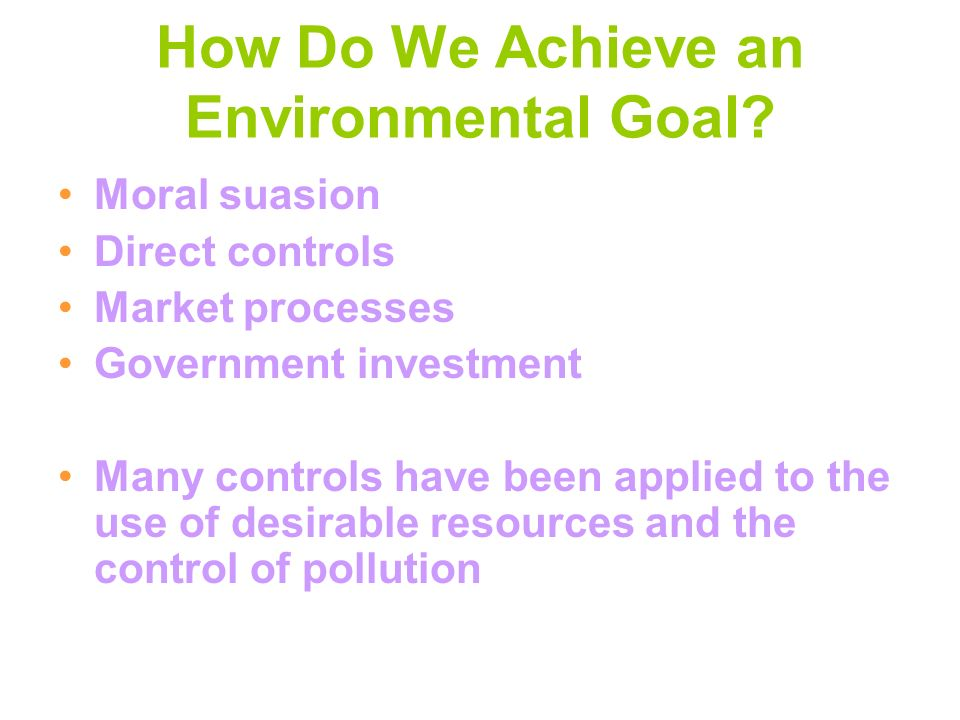 How Do We Achieve an Environmental Goal? Moral suasion Direct controls Market processes Government investment Many controls have been applied to the u