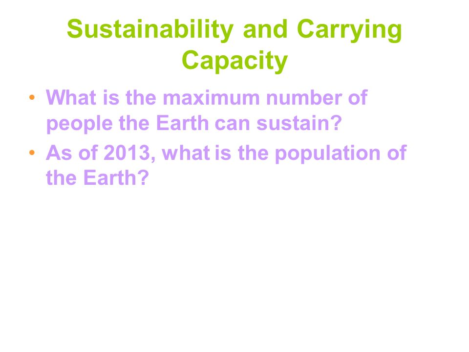 Sustainability and Carrying Capacity What is the maximum number of people the Earth can sustain? As of 2013, what is the population of the Earth?