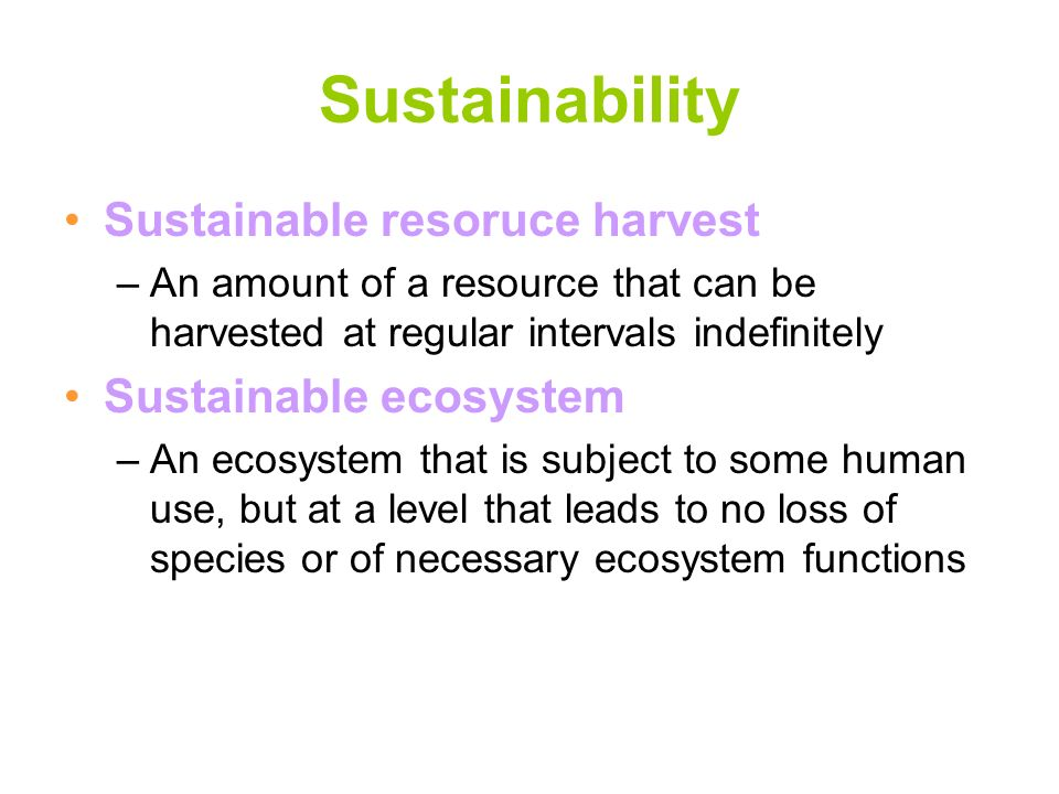 Sustainability Sustainable resoruce harvest –An amount of a resource that can be harvested at regular intervals indefinitely Sustainable ecosystem –An