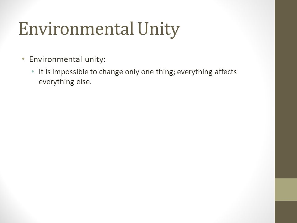 Environmental Unity Environmental unity: It is impossible to change only one thing; everything affects everything else.