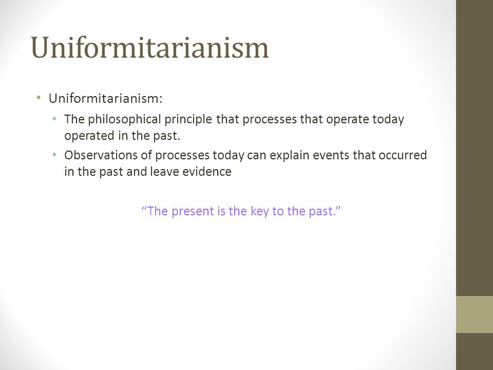 Uniformitarianism Uniformitarianism: The philosophical principle that processes that operate today operated in the past.