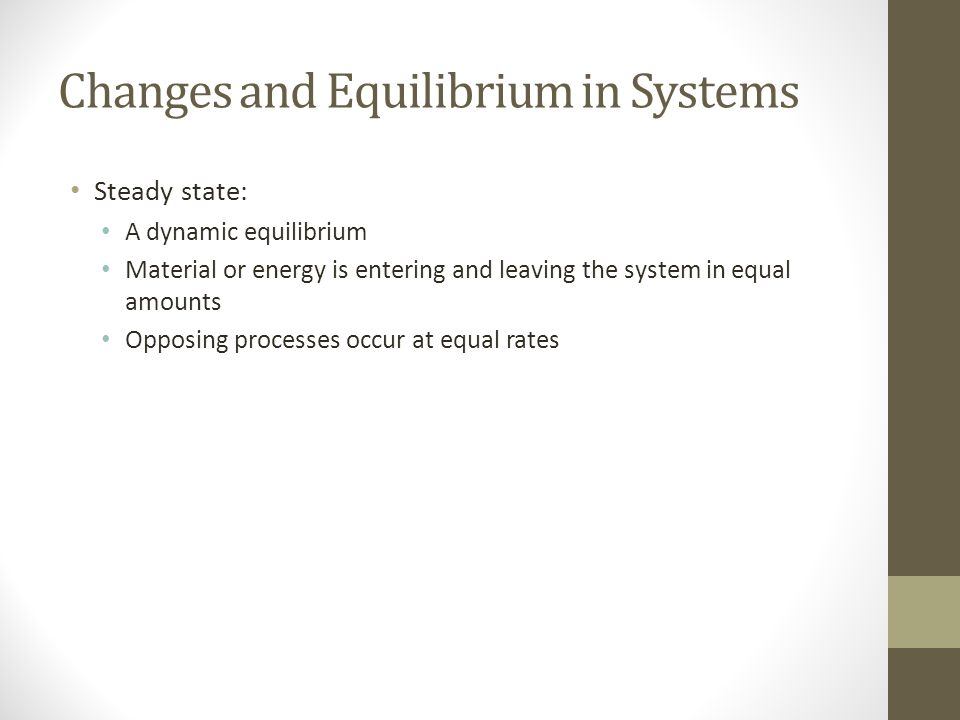 Changes and Equilibrium in Systems Steady state: A dynamic equilibrium Material or energy is entering and leaving the system in equal amounts Opposing processes occur at equal rates