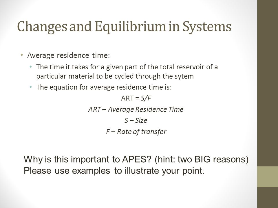 Changes and Equilibrium in Systems Average residence time: The time it takes for a given part of the total reservoir of a particular material to be cycled through the sytem The equation for average residence time is: ART = S/F ART – Average Residence Time S – Size F – Rate of transfer Why is this important to APES.
