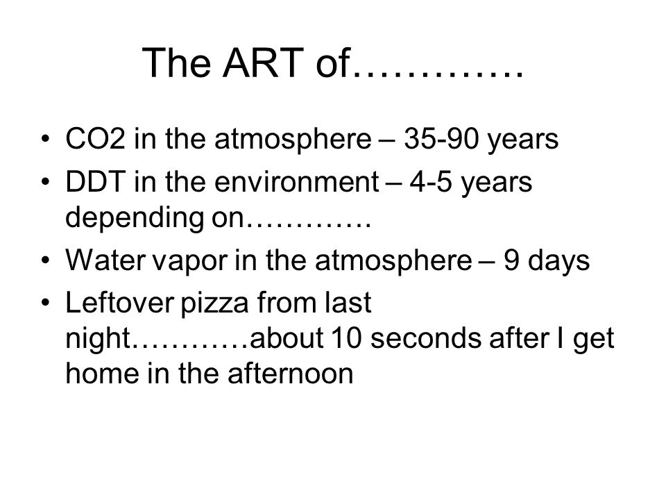The ART of…………. CO2 in the atmosphere – 35-90 years DDT in the environment – 4-5 years depending on…………. Water vapor in the atmosphere – 9 days Leftov